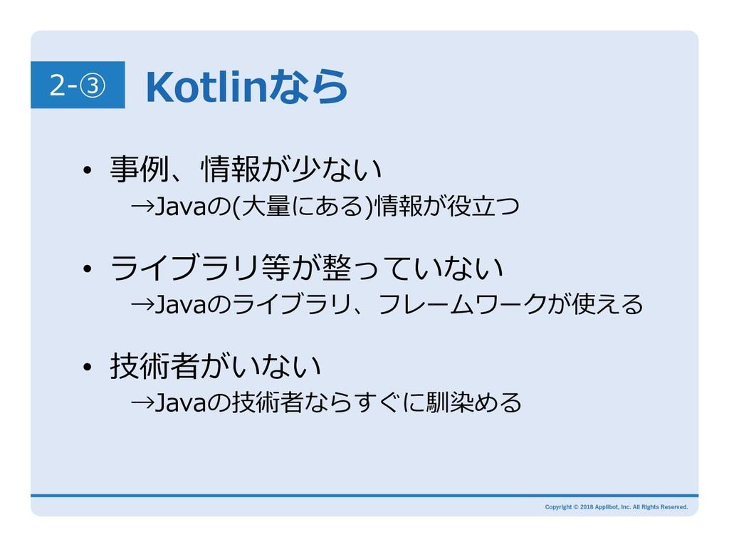 Kotlinなら 2-③ • 事例、情報が少ない →Javaの(⼤量にある)情報が役⽴つ...