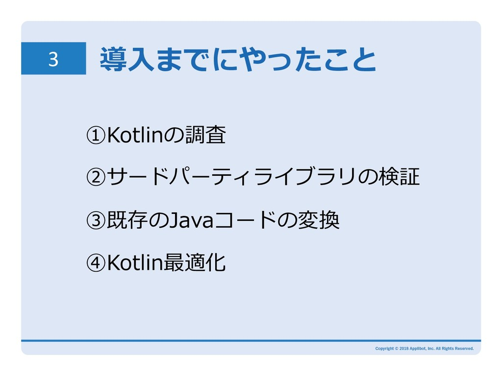 3 導⼊までにやったこと ①Kotlinの調査 ②サードパーティライブラリの検証 ③既存のJa...