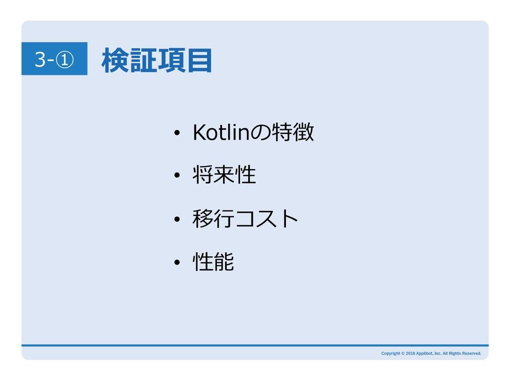 3-① 検証項⽬ • Kotlinの特徴 • 将来性 • 移⾏コスト • 性能