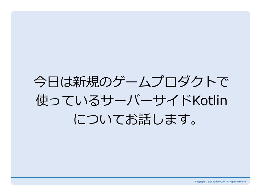 今⽇は新規のゲームプロダクトで 使っているサーバーサイドKotlin についてお話します。