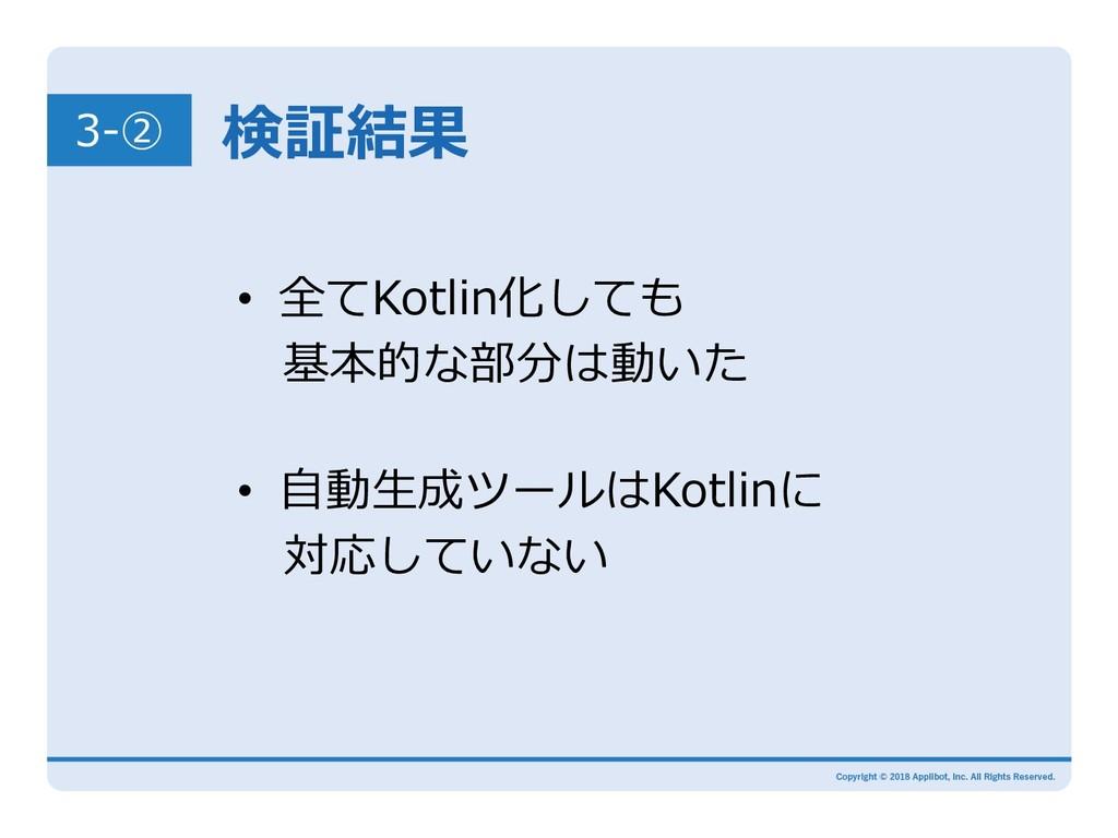 検証結果 • 全てKotlin化しても 基本的な部分は動いた • ⾃動⽣成ツールはKot...