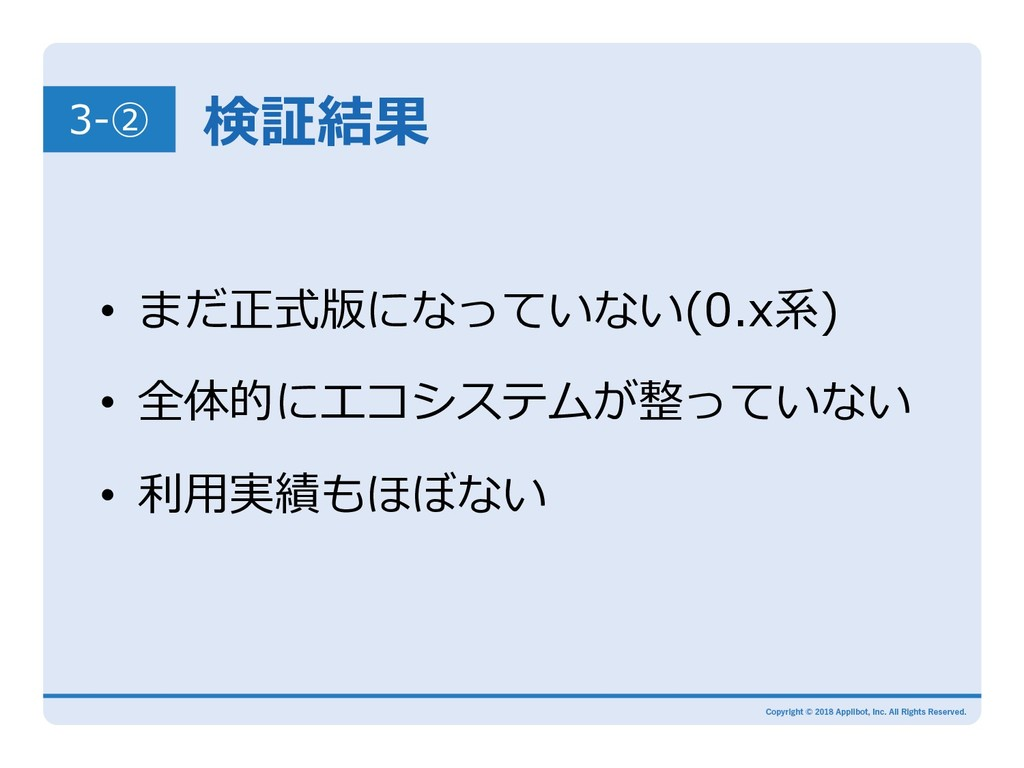 検証結果 • まだ正式版になっていない(0.x系) • 全体的にエコシステムが整っていない...