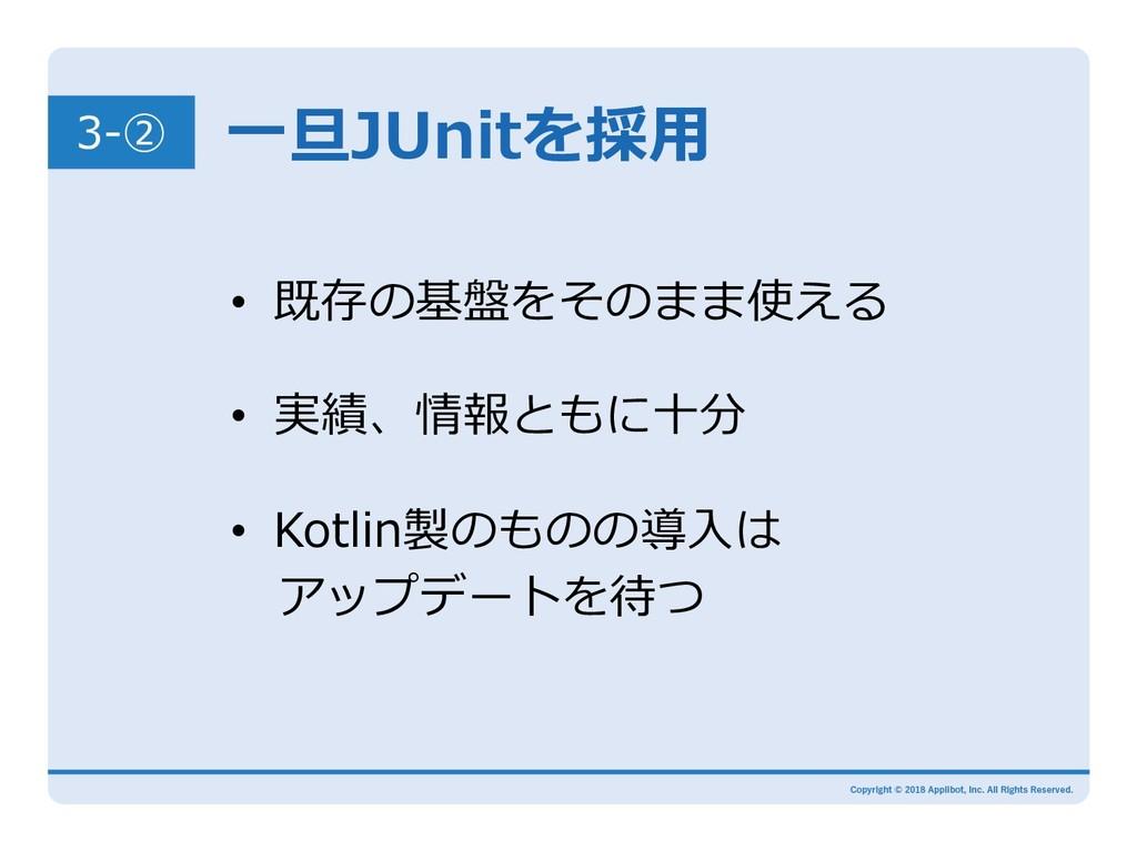 ⼀旦JUnitを採⽤ • 既存の基盤をそのまま使える • 実績、情報ともに⼗分 • Ko...