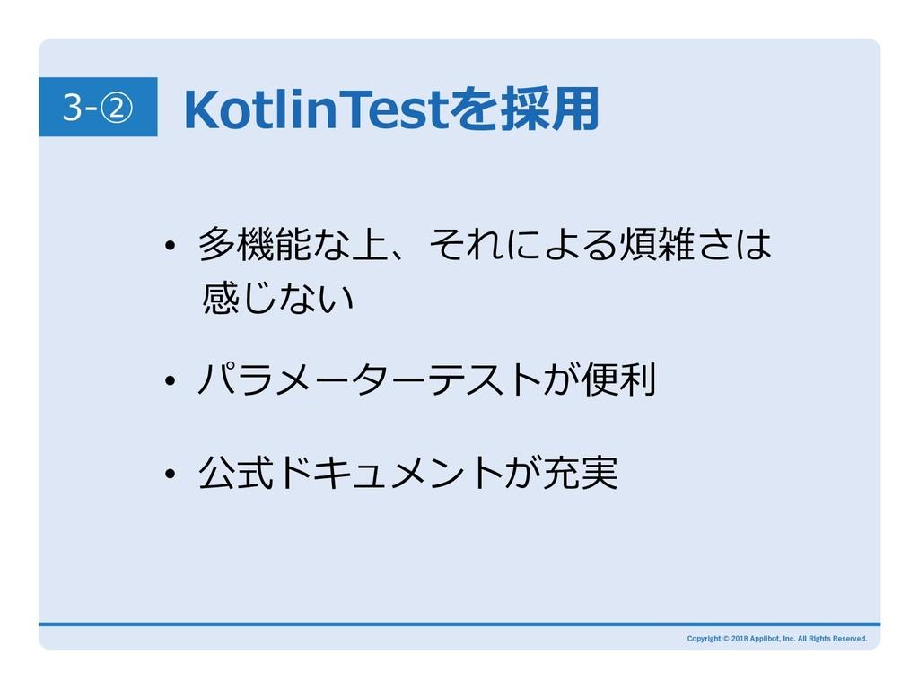 KotlinTestを採⽤ 3-② • 多機能な上、それによる煩雑さは 感じない • パ...
