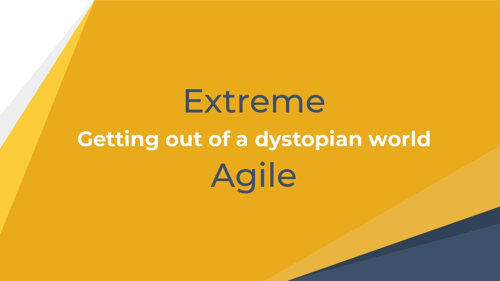 Extreme Getting out of a dystopian world Agile