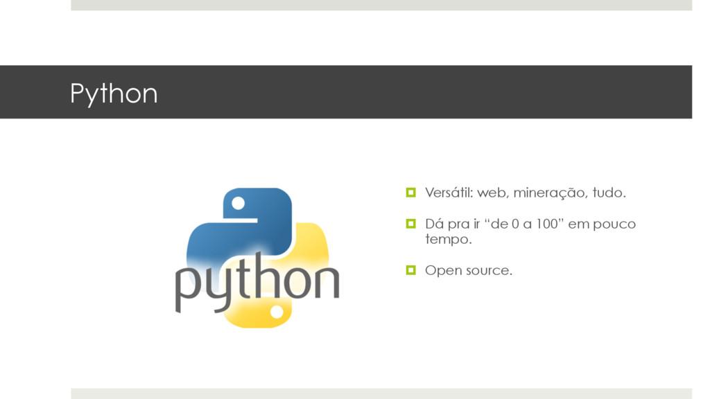 Python ¤ Versátil: web, mineração, tudo. ¤ Dá...