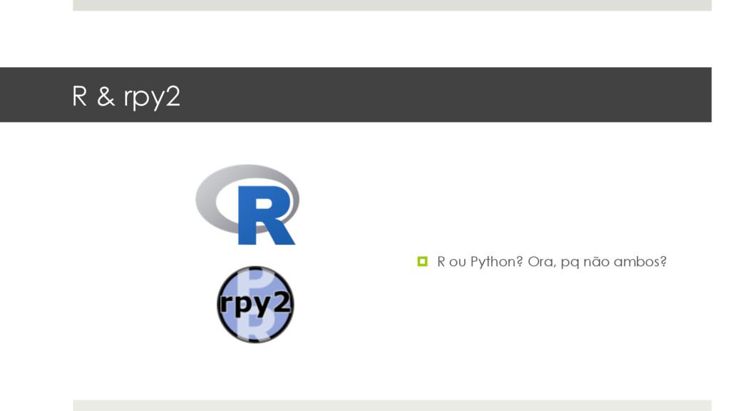 R & rpy2 ¤ R ou Python? Ora, pq não ambos?