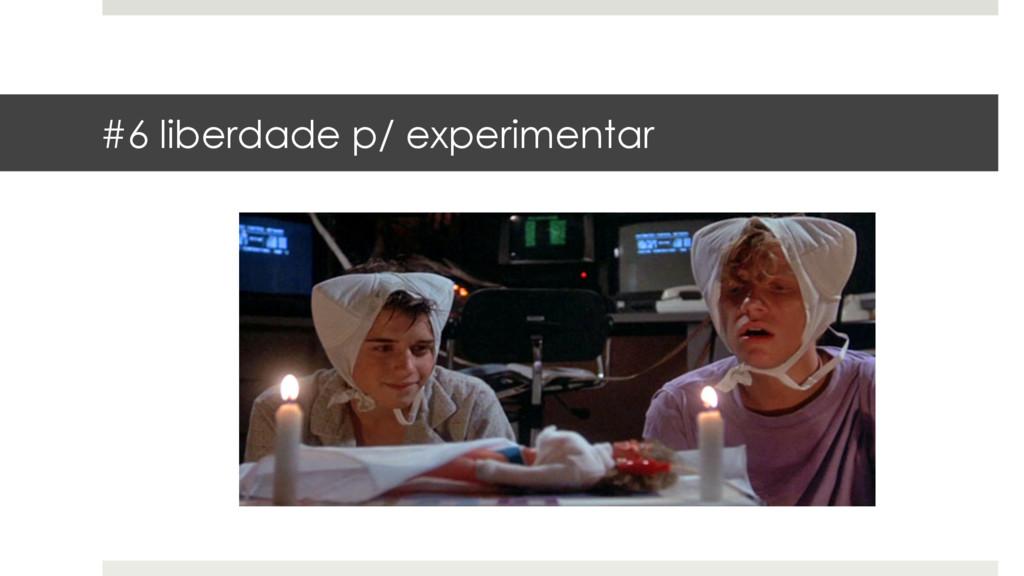 #6 liberdade p/ experimentar