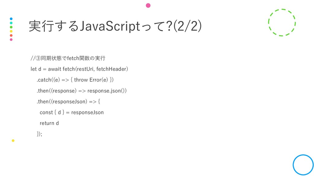 実行するJavaScriptって?(2/2) //③同期状態でfetch関数の実行 let d...
