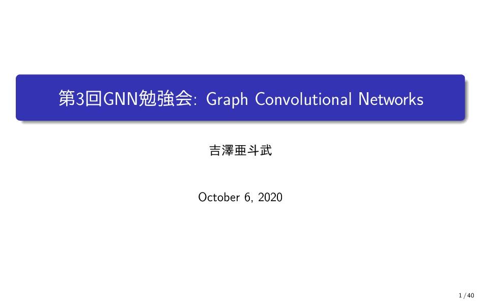 第3回GNN勉強会: Graph Convolutional Networks 吉澤亜斗武 O...