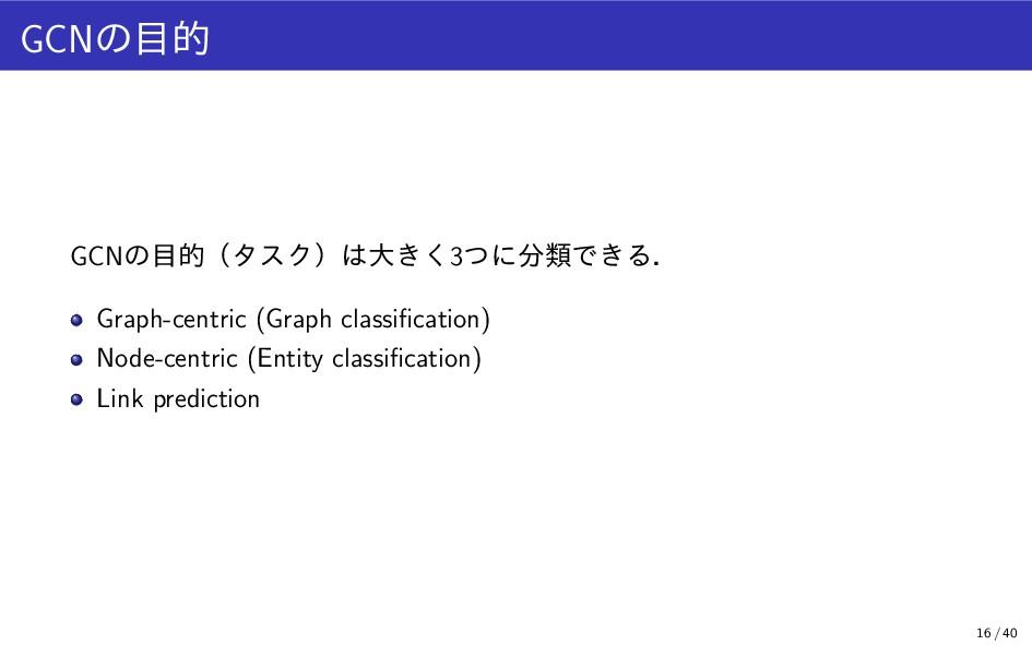 GCNの目的 GCNの目的(タスク)は大きく3つに分類できる. Graph-centric (...