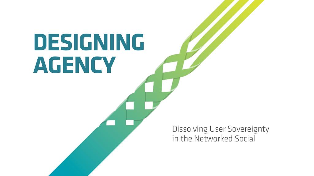 DESIGNING AGENCY Dissolving User Sovereignty in...