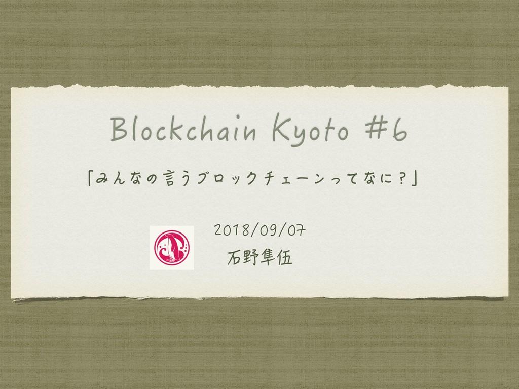 Blockchain Kyoto #6 「みんなの言うブロックチェーンってなに?」 2018/...