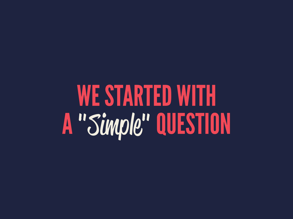 """WE STARTED WITH A """"Simple"""" QUESTION"""