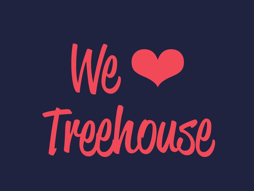 We ❤ Treehouse