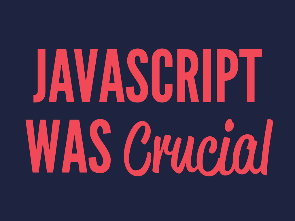 JAVASCRIPT WAS Crucial