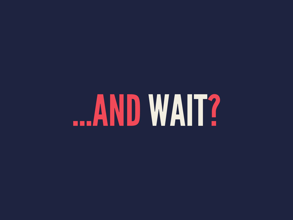 ...AND WAIT?