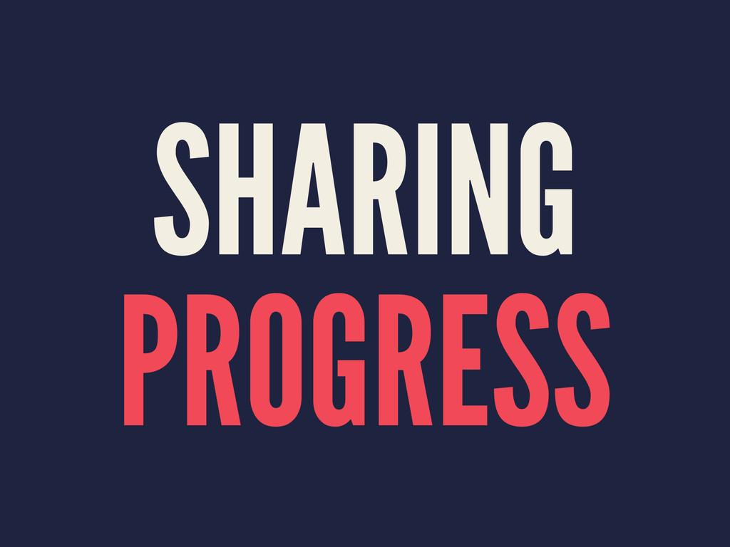 SHARING PROGRESS