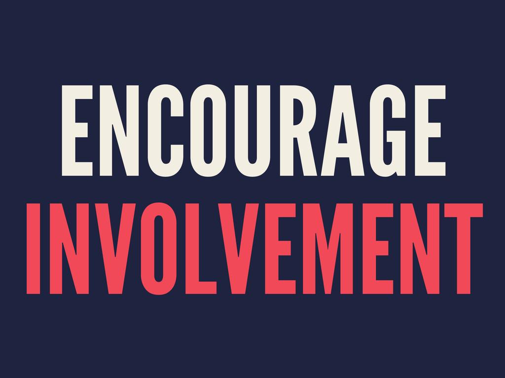 ENCOURAGE INVOLVEMENT