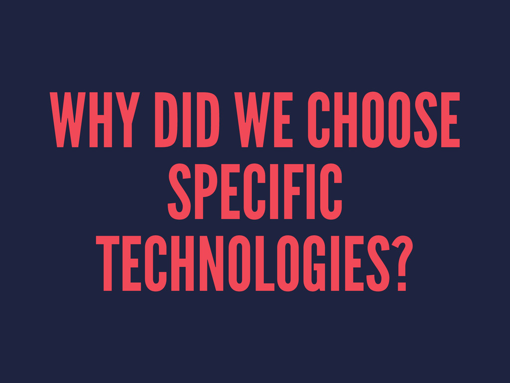 WHY DID WE CHOOSE SPECIFIC TECHNOLOGIES?