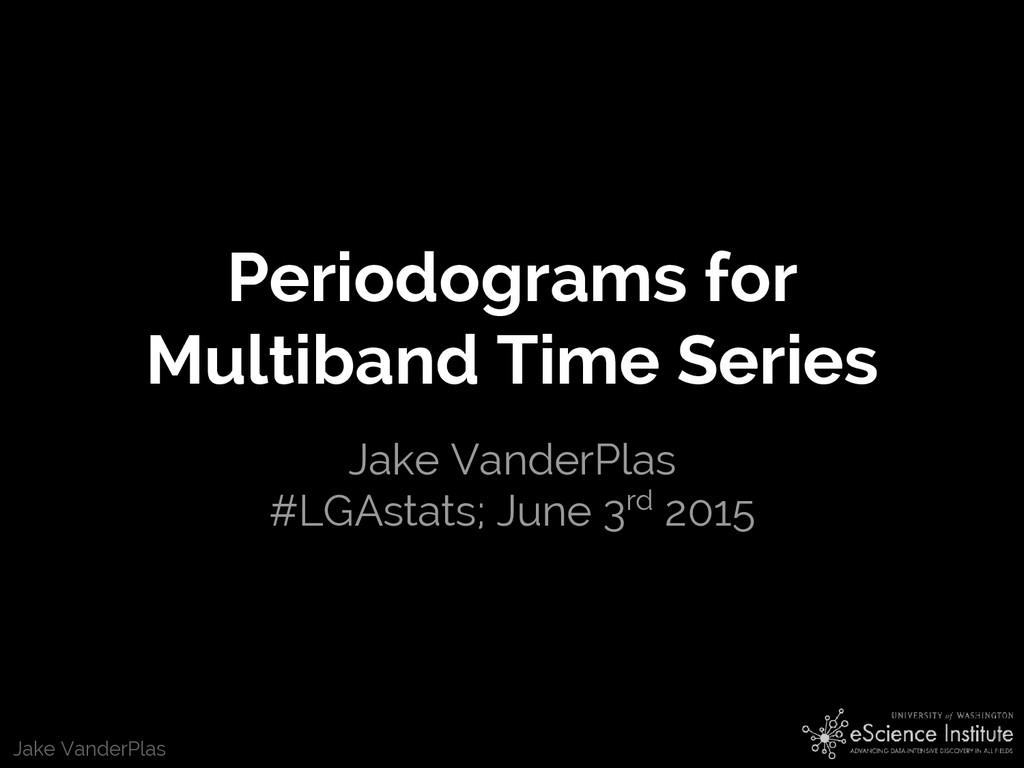 Jake VanderPlas Periodograms for Multiband Time...