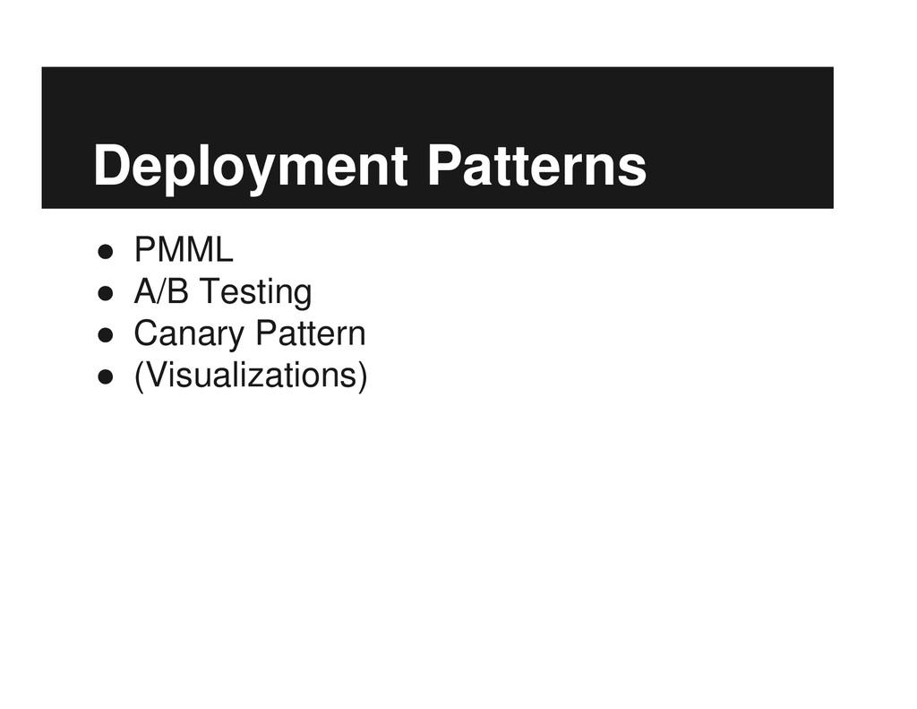 Deployment Patterns ● PMML ● A/B Testing ● Cana...