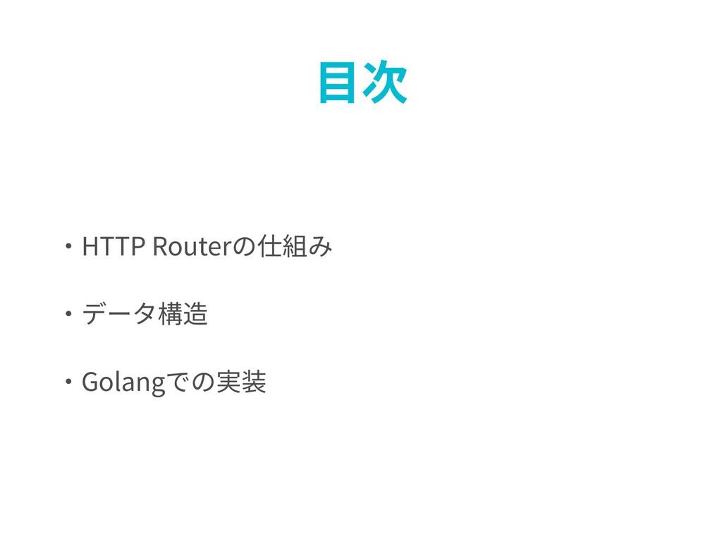 ⽬次 ・HTTP Routerの仕組み ・データ構造 ・Golangでの実装