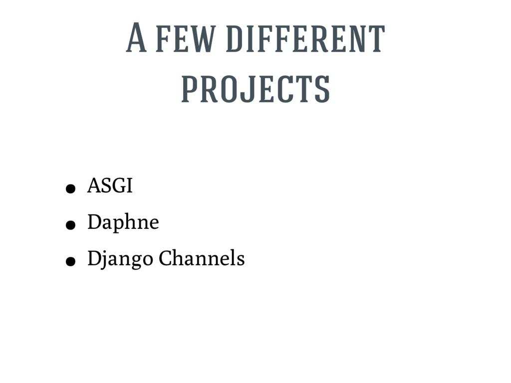 A few different projects • ASGI • Daphne • Djan...