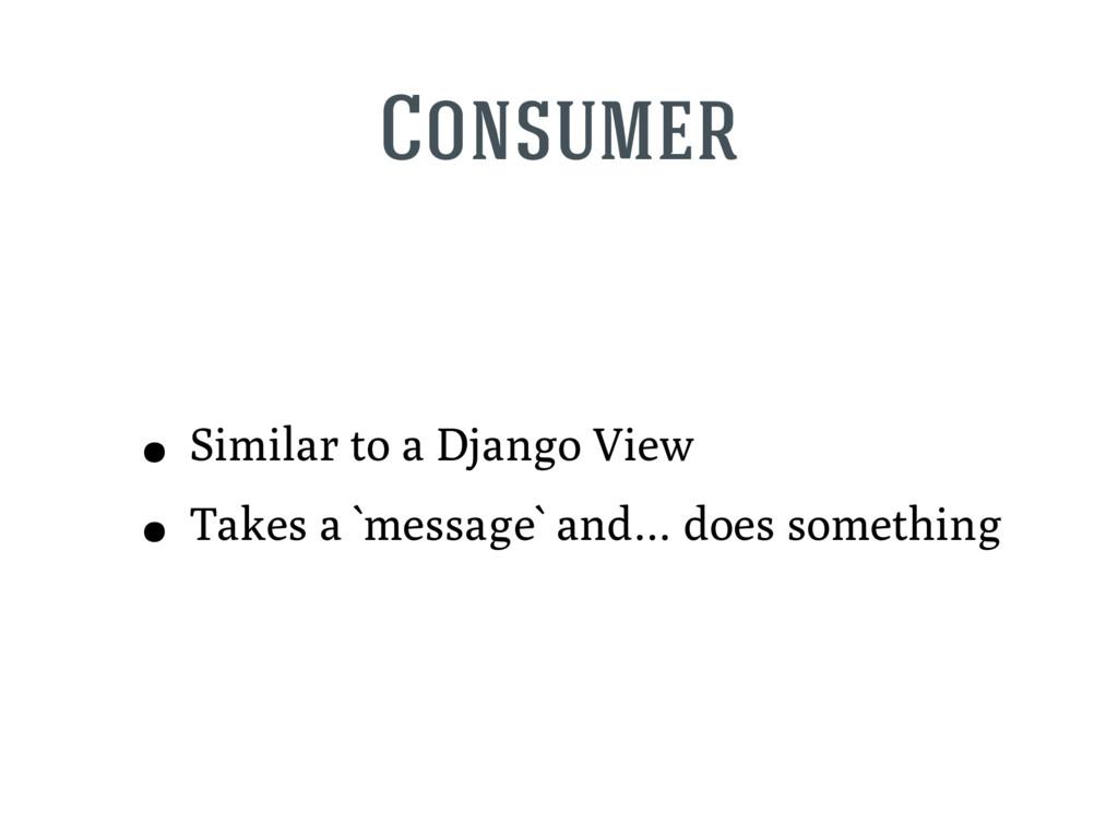 Consumer • Similar to a Django View • Takes a `...