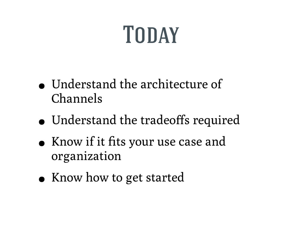 Today • Understand the architecture of Channels...