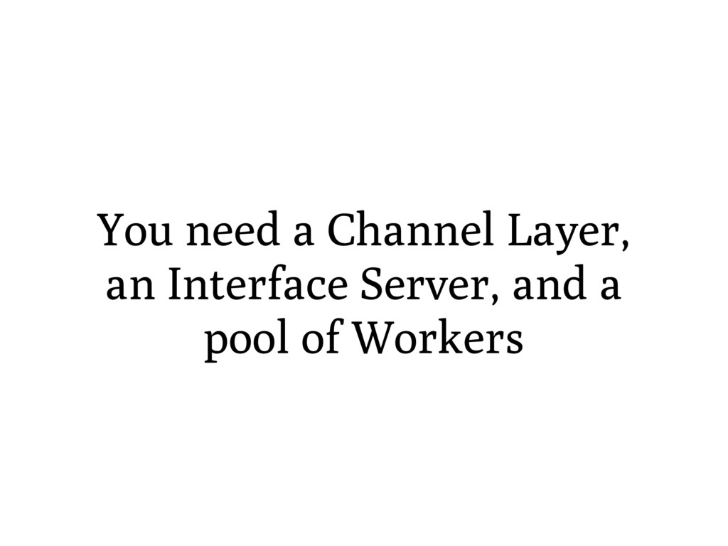 You need a Channel Layer, an Interface Server, ...