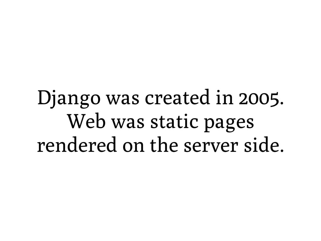 Django was created in 2005. Web was static page...