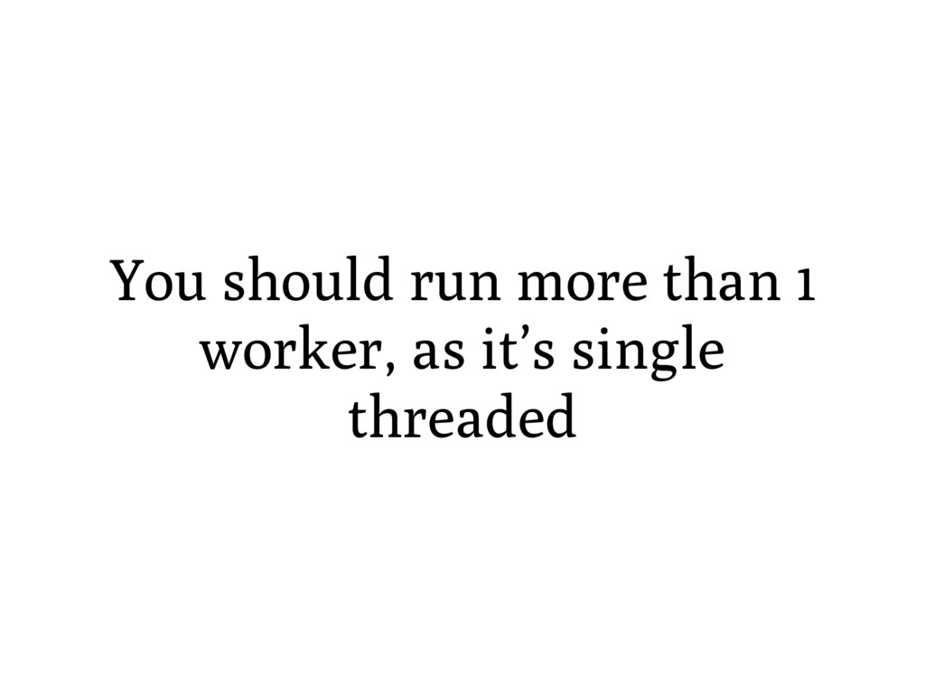 You should run more than 1 worker, as it's sing...