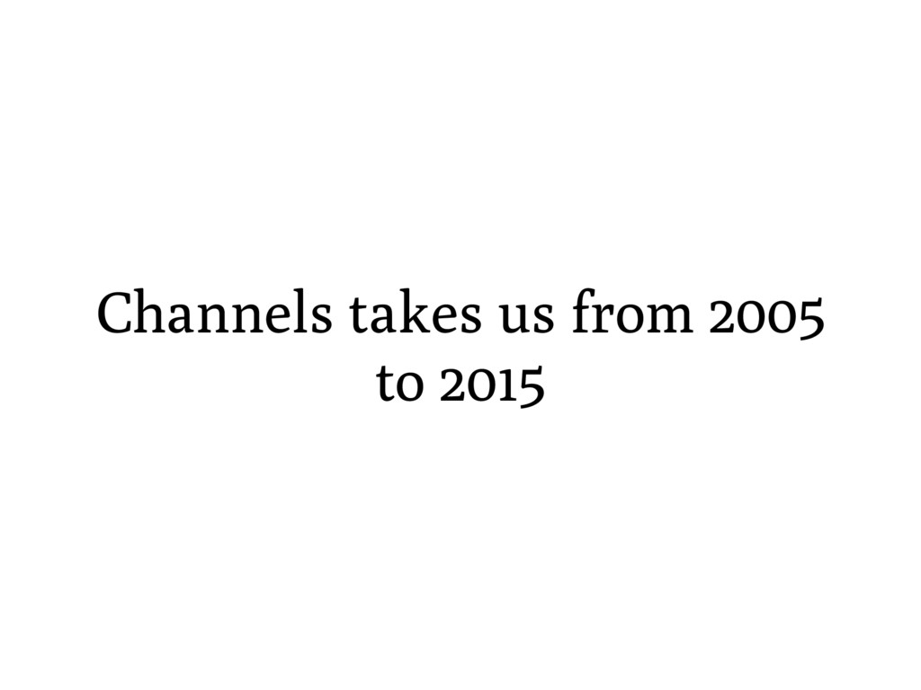 Channels takes us from 2005 to 2015