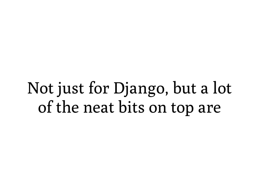 Not just for Django, but a lot of the neat bits...