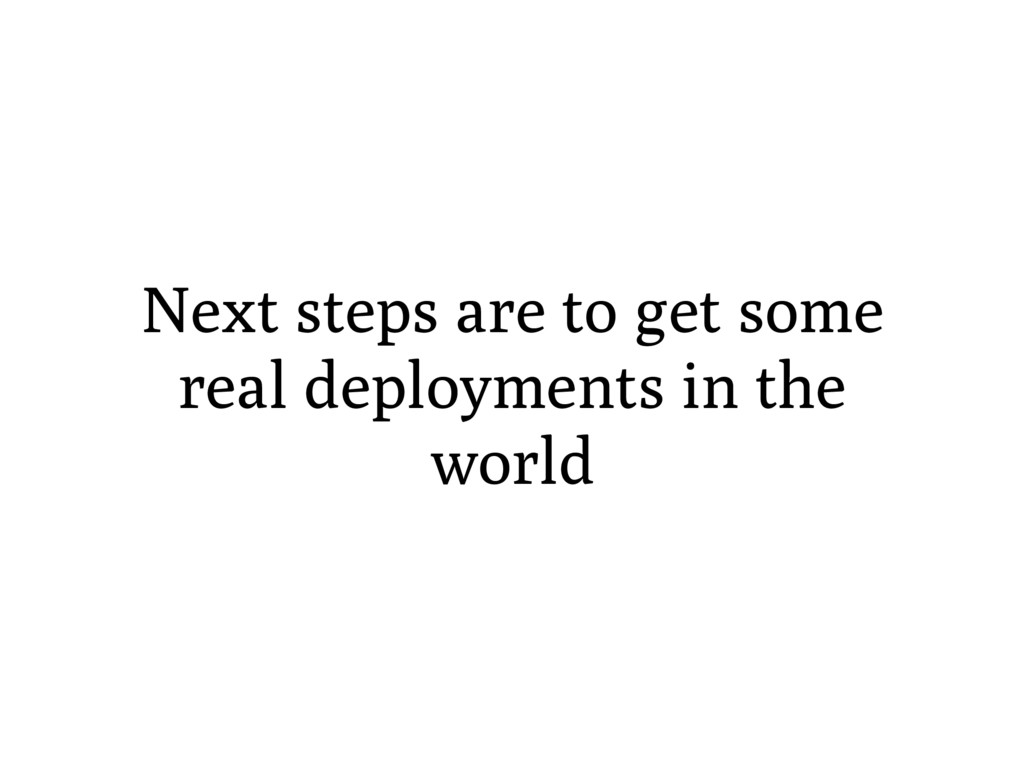 Next steps are to get some real deployments in ...