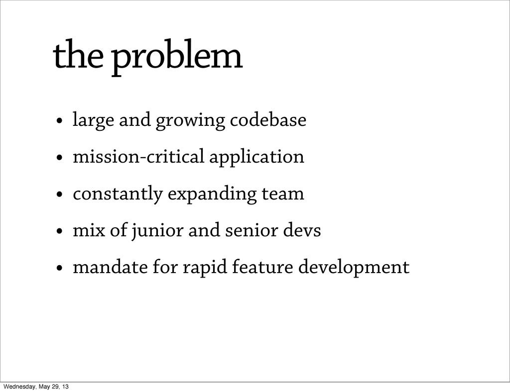 • large and growing codebase • mission-critical...