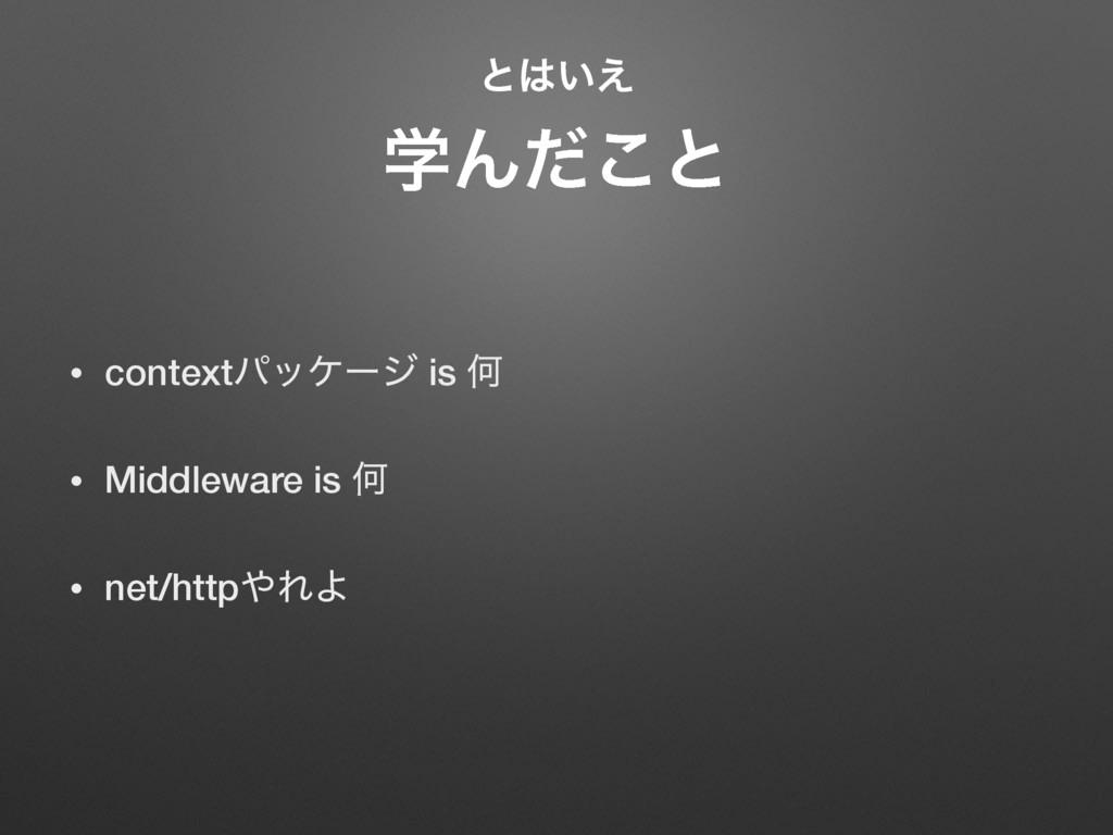 ͱ͍͑ ֶΜͩ͜ͱ • contextύοέʔδ is Կ • Middleware is...