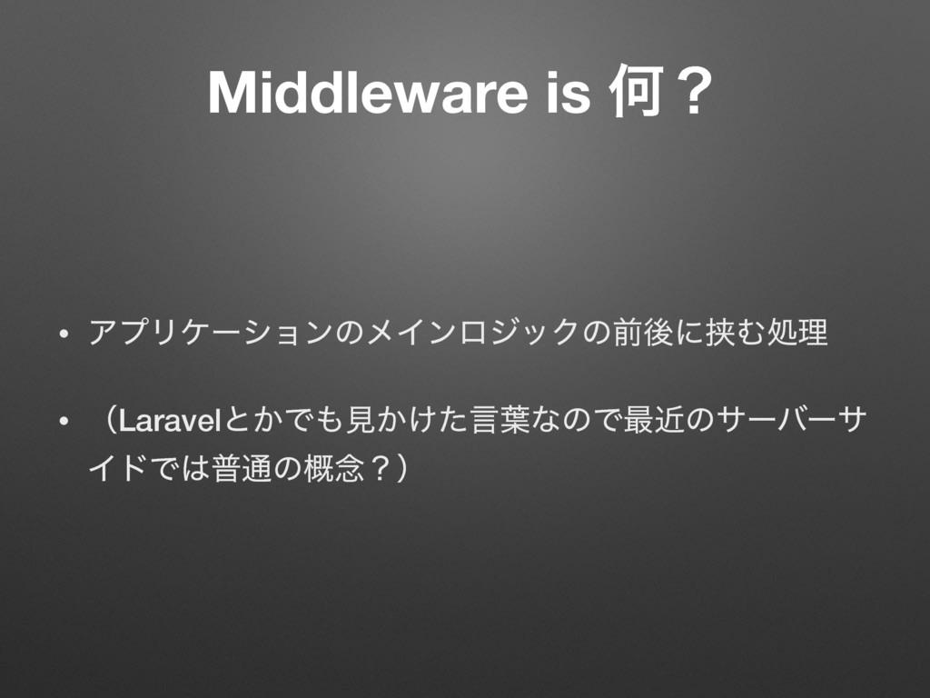 Middleware is Կʁ • ΞϓϦέʔγϣϯͷϝΠϯϩδοΫͷલޙʹڬΉॲཧ • ʢ...