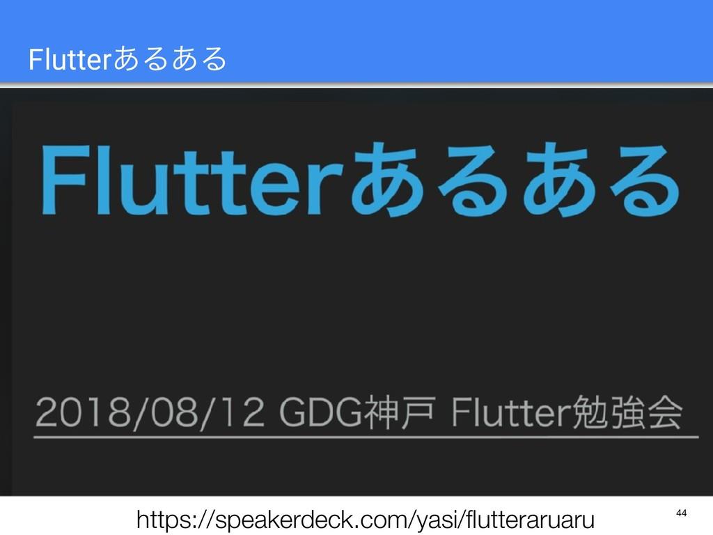 44 Flutter͋Δ͋Δ https://speakerdeck.com/yasi/flut...