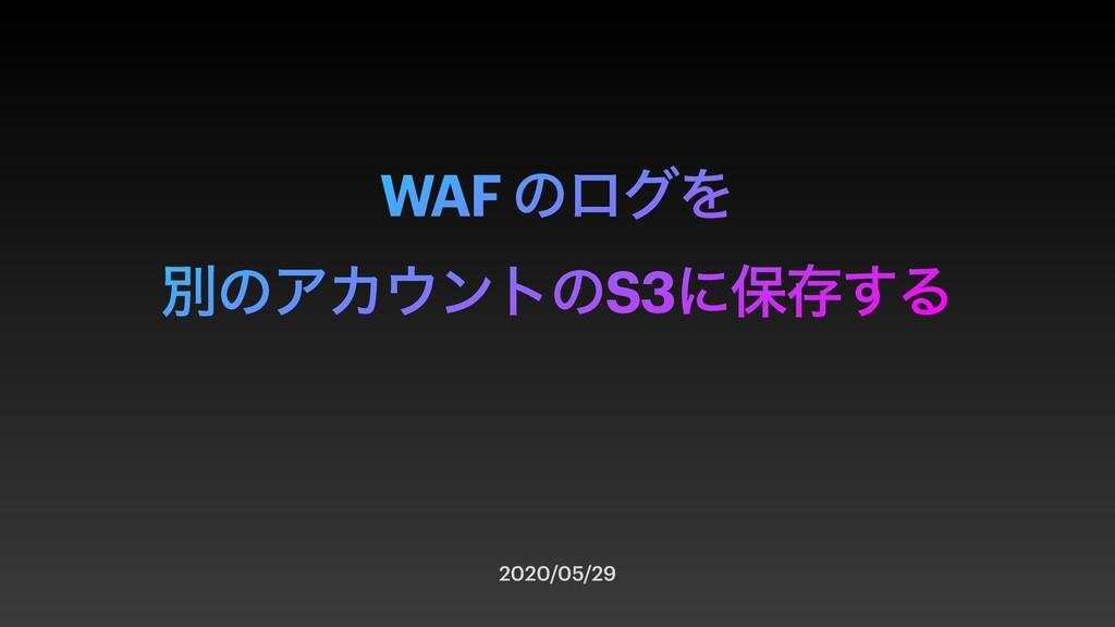 WAF ͷϩάΛ ผͷΞΧϯτͷS3ʹอଘ͢Δ 2020/05/29
