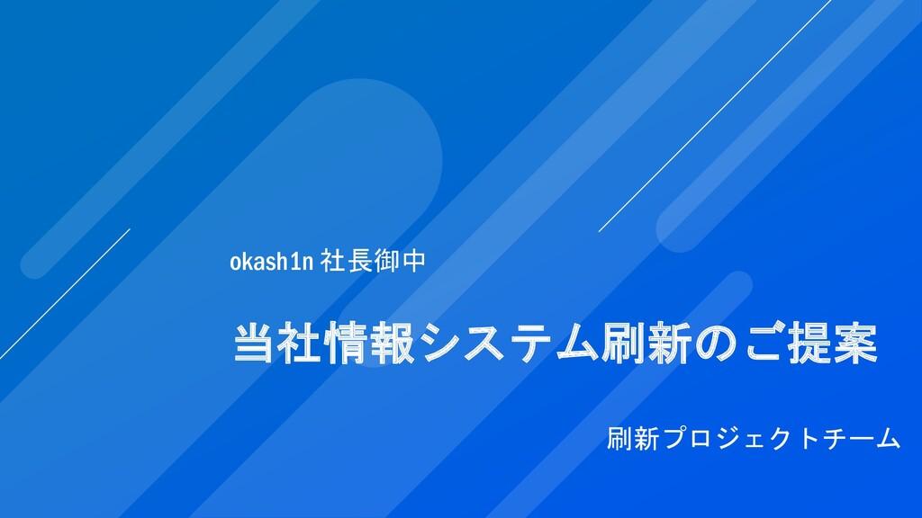 当社情報システム刷新のご提案 刷新プロジェクトチーム okash1n 社長御中