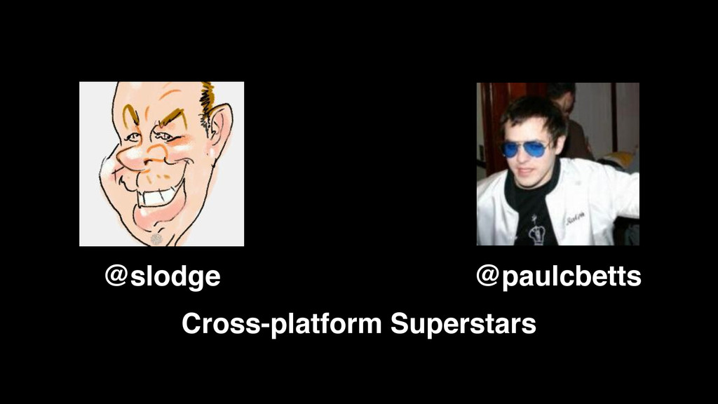@paulcbetts @slodge Cross-platform Superstars