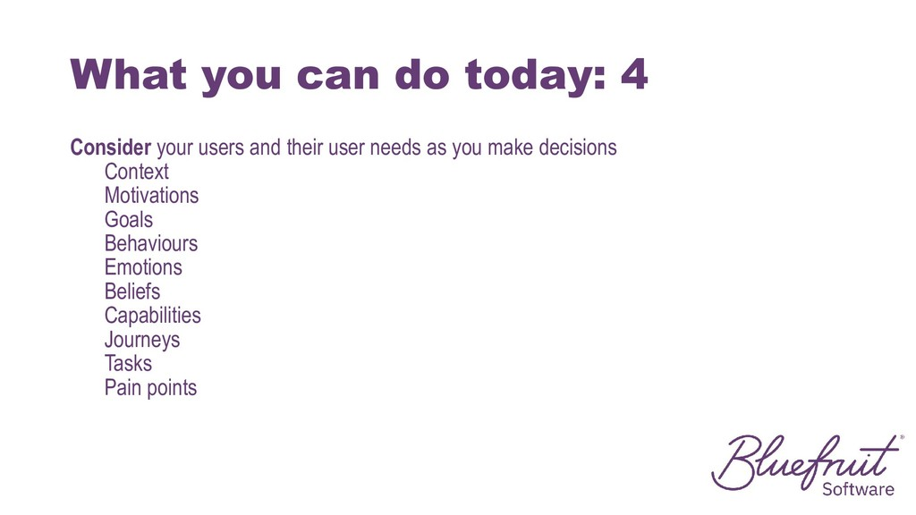 What you can do today: 4 Consider your users an...