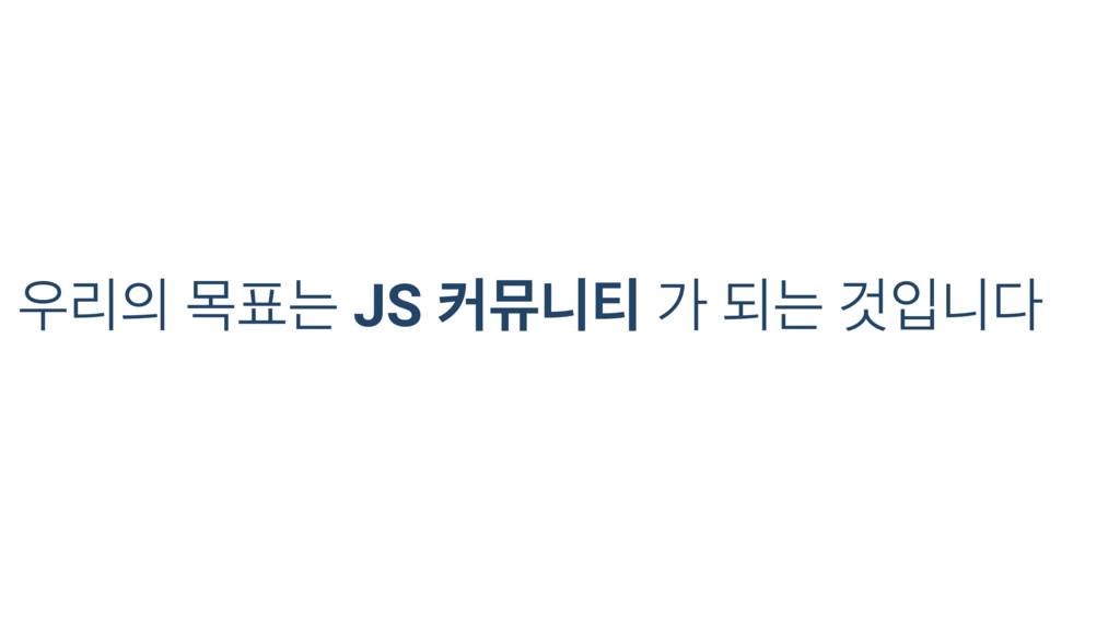 우리의 목표는 JS 커뮤니티 가 되는 것입니다