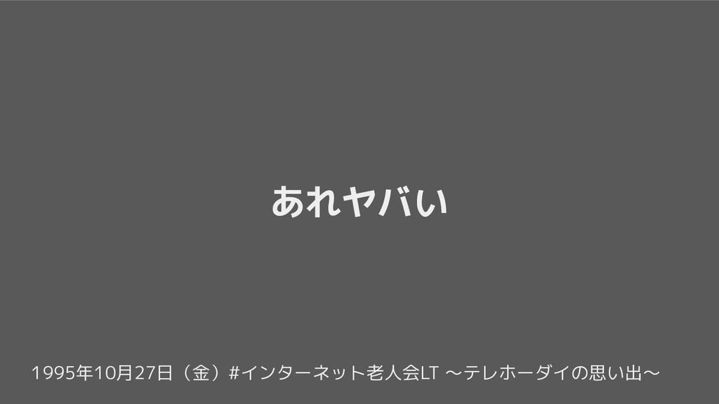 1995年10月27日(金)#インターネット老人会LT 〜テレホーダイの思い出〜 あれヤバい