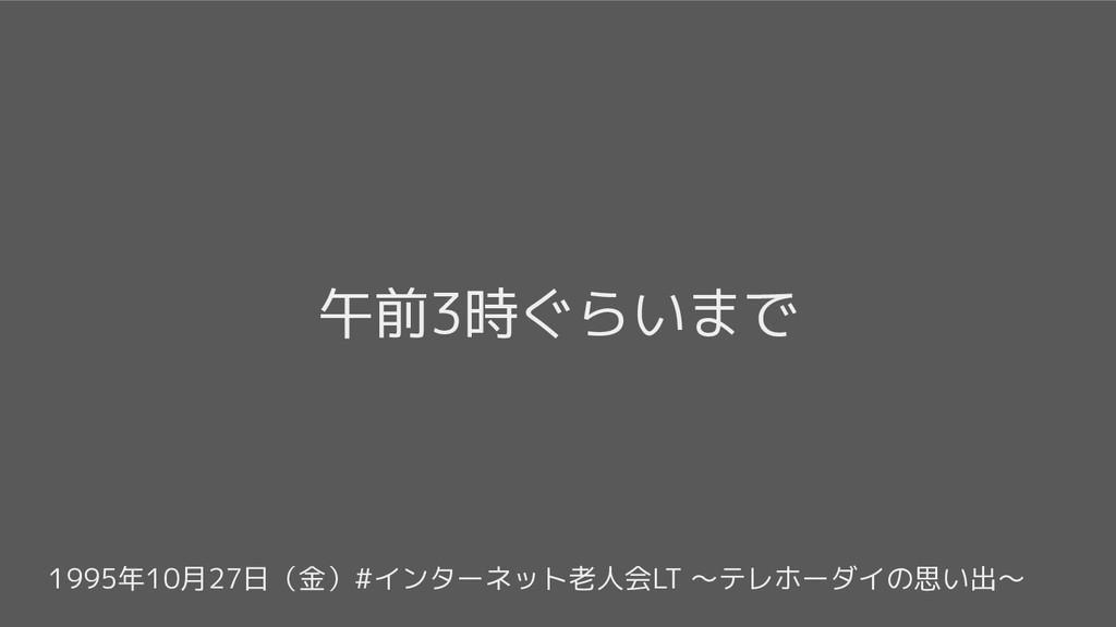 1995年10月27日(金)#インターネット老人会LT 〜テレホーダイの思い出〜 午前3時ぐら...