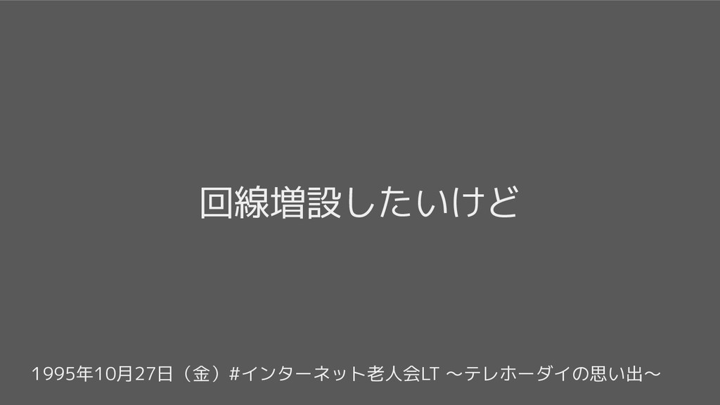 1995年10月27日(金)#インターネット老人会LT 〜テレホーダイの思い出〜 回線増設した...