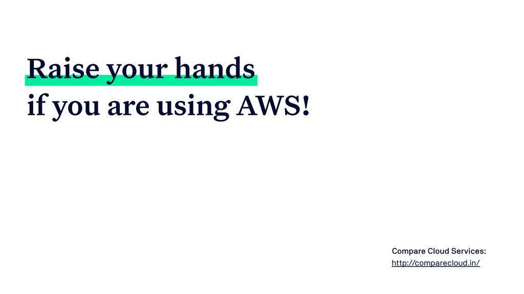 Raise your hands if you are using AWS! Compare ...