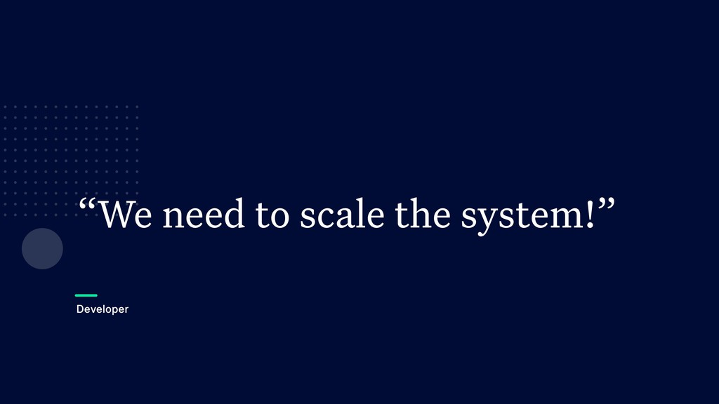 """We need to scale the system!"" Developer"